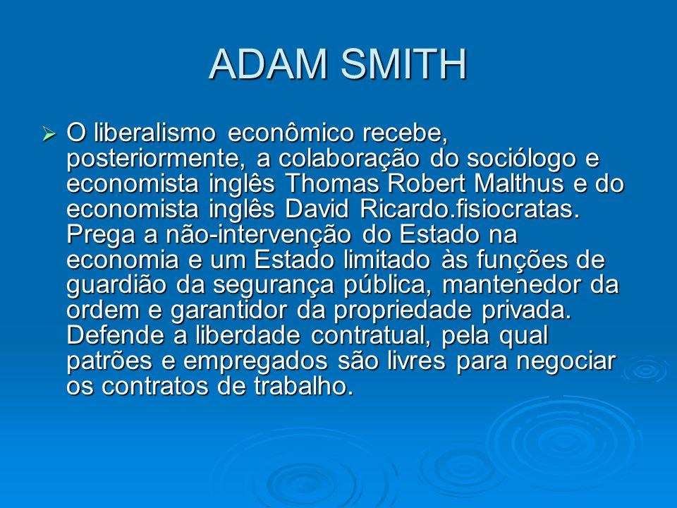 ADAM SMITH O liberalismo econômico recebe, posteriormente, a colaboração do sociólogo e economista inglês Thomas Robert Malthus e do economista inglês