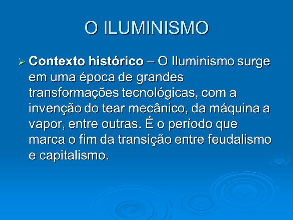 O ILUMINISMO Contexto histórico – O Iluminismo surge em uma época de grandes transformações tecnológicas, com a invenção do tear mecânico, da máquina