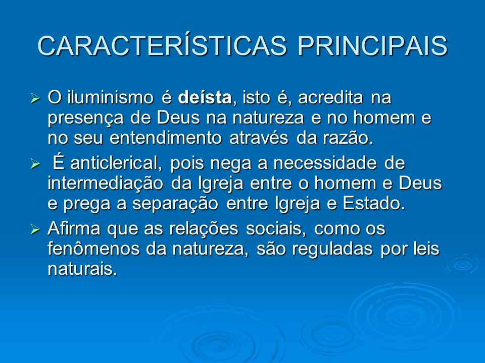CARACTERÍSTICAS PRINCIPAIS O iluminismo é deísta, isto é, acredita na presença de Deus na natureza e no homem e no seu entendimento através da razão.