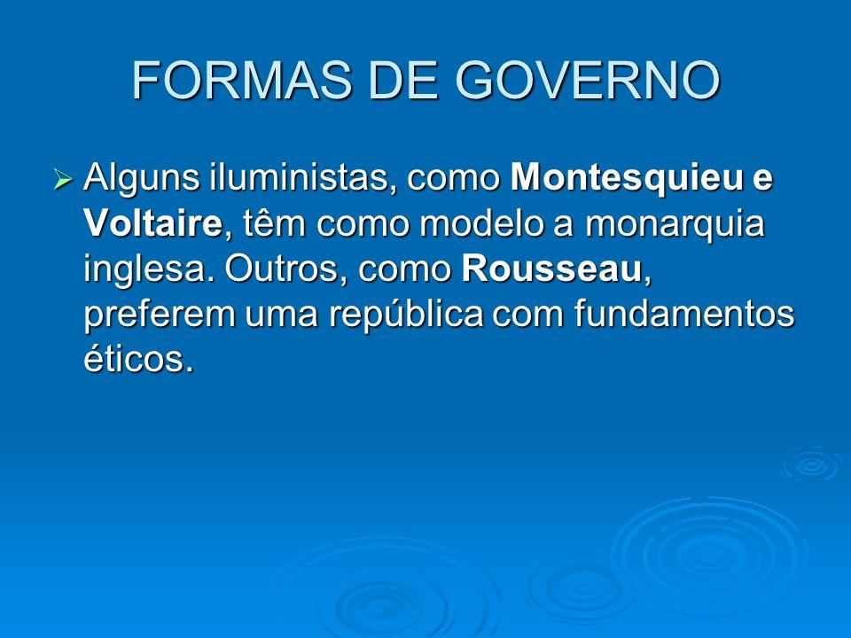 FORMAS DE GOVERNO Alguns iluministas, como Montesquieu e Voltaire, têm como modelo a monarquia inglesa. Outros, como Rousseau, preferem uma república