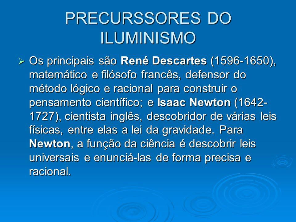 PRECURSSORES DO ILUMINISMO Os principais são René Descartes (1596-1650), matemático e filósofo francês, defensor do método lógico e racional para cons