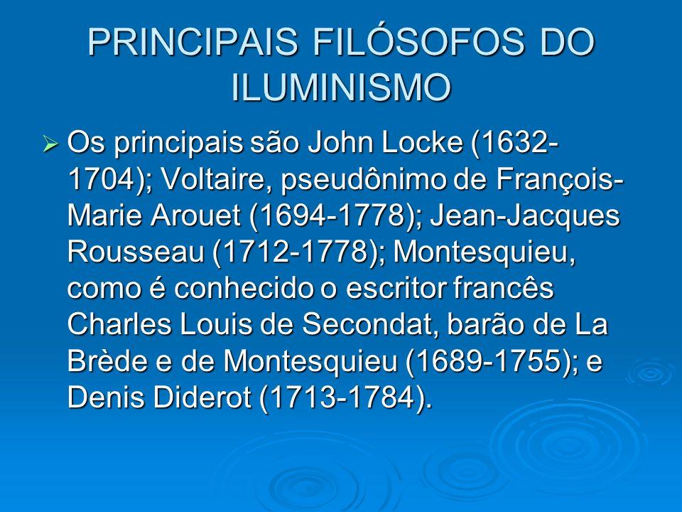 PRINCIPAIS FILÓSOFOS DO ILUMINISMO Os principais são John Locke (1632- 1704); Voltaire, pseudônimo de François- Marie Arouet (1694-1778); Jean-Jacques