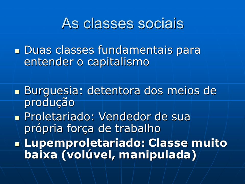 As classes sociais Duas classes fundamentais para entender o capitalismo Duas classes fundamentais para entender o capitalismo Burguesia: detentora do
