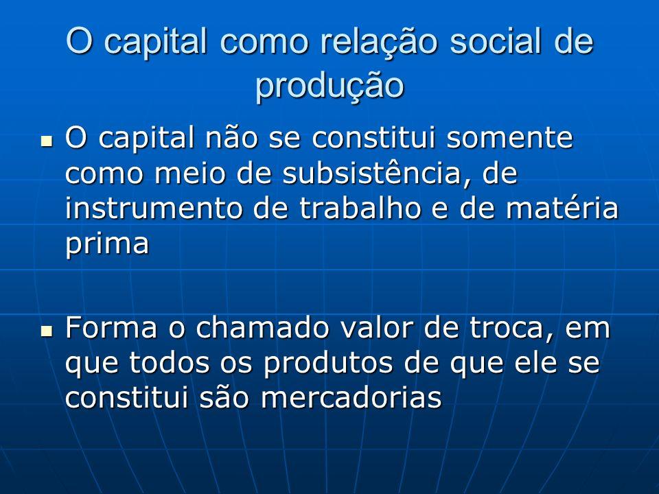 O capital como relação social de produção O capital não se constitui somente como meio de subsistência, de instrumento de trabalho e de matéria prima