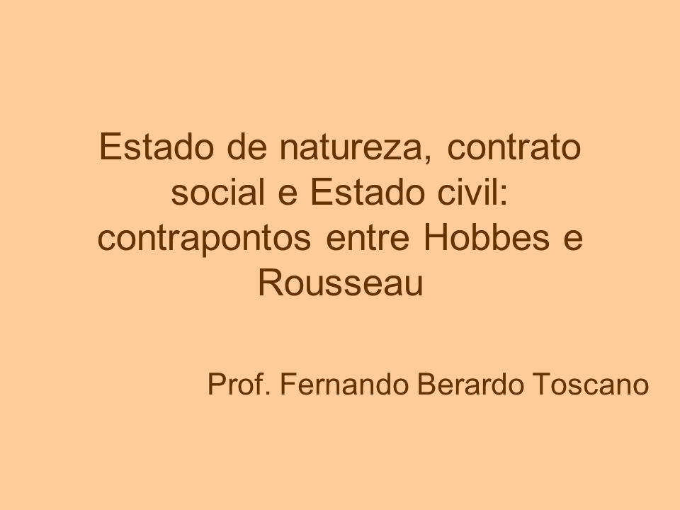 Estado de natureza, contrato social e Estado civil: contrapontos entre Hobbes e Rousseau Prof. Fernando Berardo Toscano