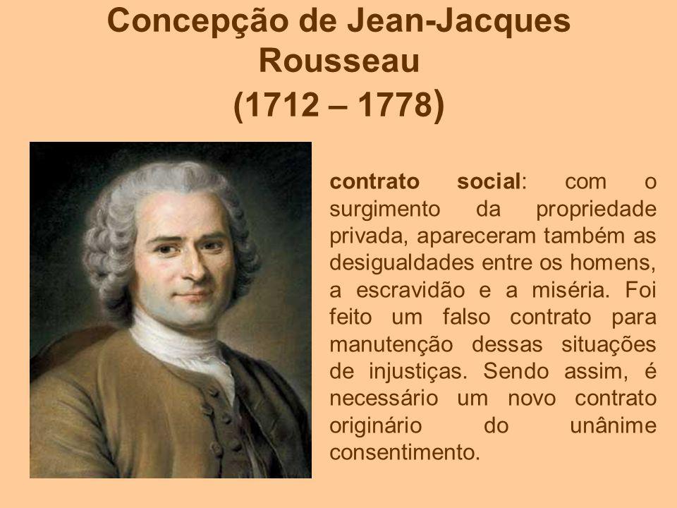 Concepção de Jean-Jacques Rousseau (1712 – 1778 ) contrato social: com o surgimento da propriedade privada, apareceram também as desigualdades entre o