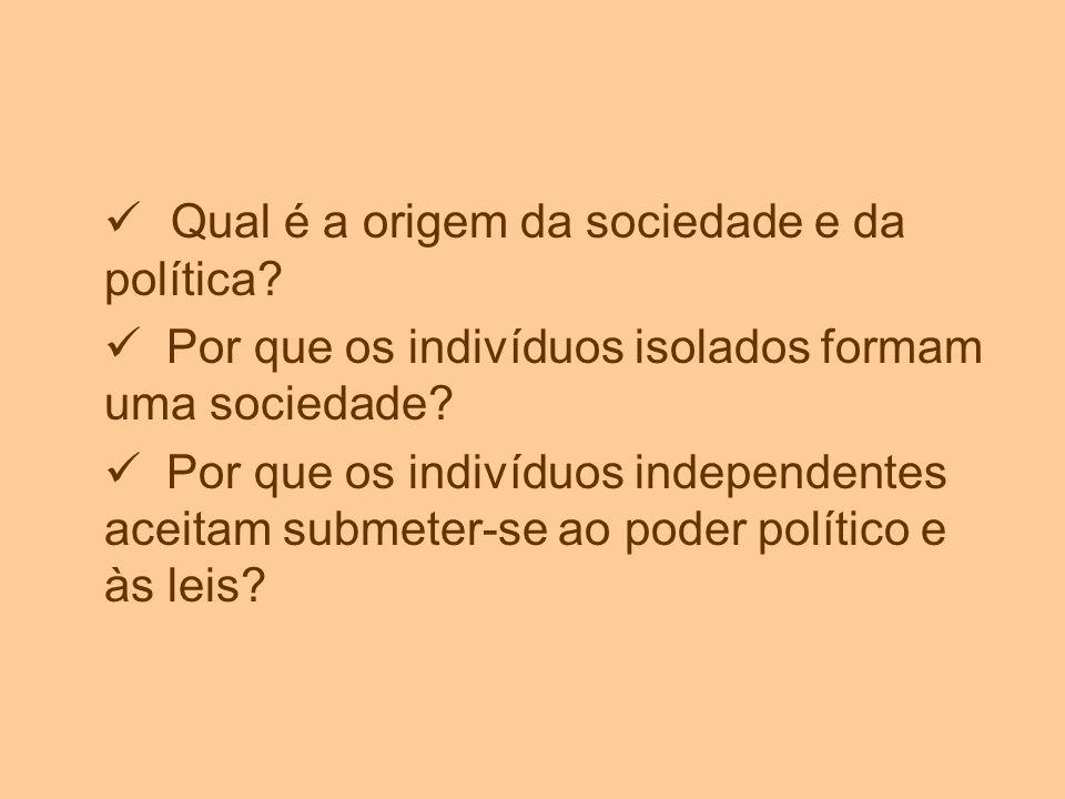 Qual é a origem da sociedade e da política? Por que os indivíduos isolados formam uma sociedade? Por que os indivíduos independentes aceitam submeter-