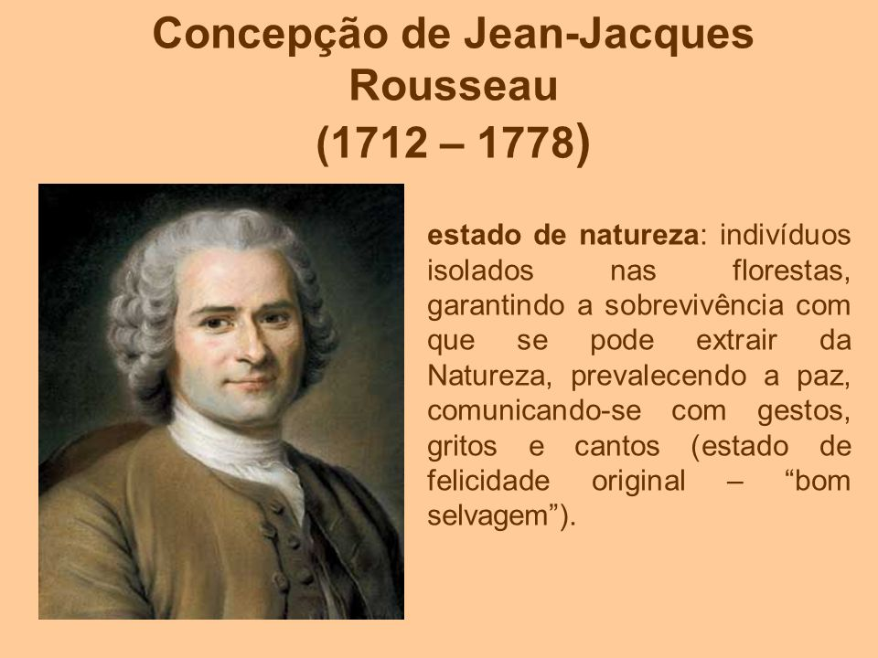 Concepção de Jean-Jacques Rousseau (1712 – 1778 ) estado de natureza: indivíduos isolados nas florestas, garantindo a sobrevivência com que se pode ex
