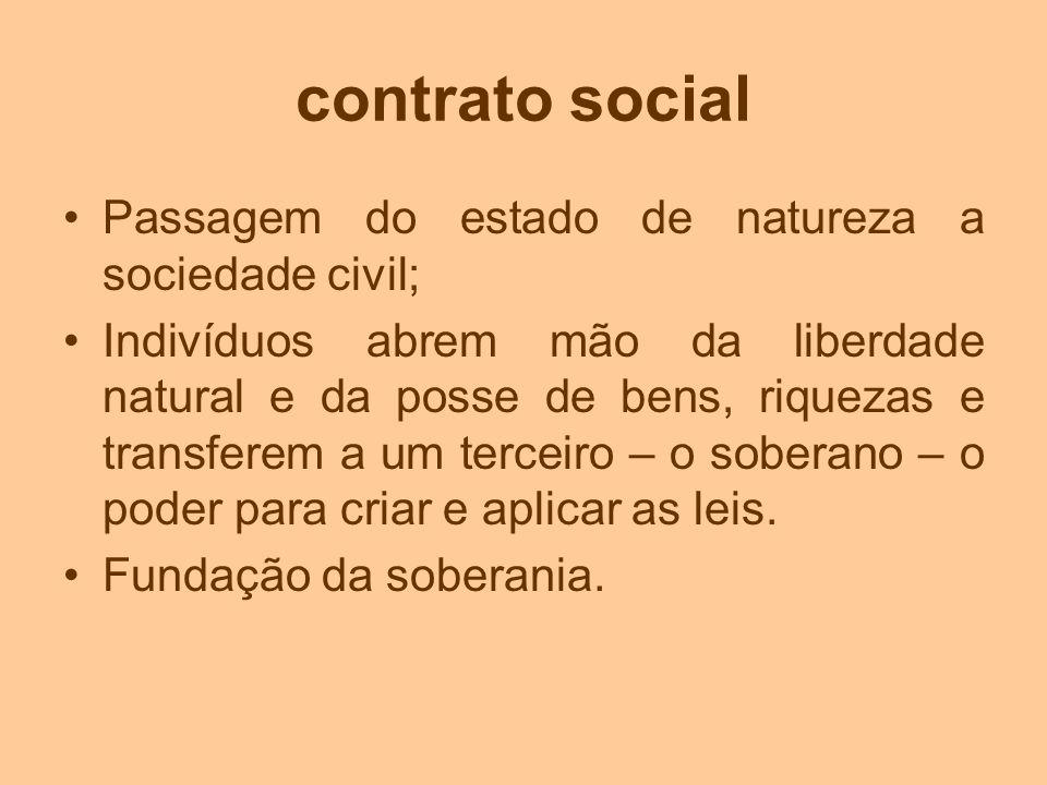 contrato social Passagem do estado de natureza a sociedade civil; Indivíduos abrem mão da liberdade natural e da posse de bens, riquezas e transferem