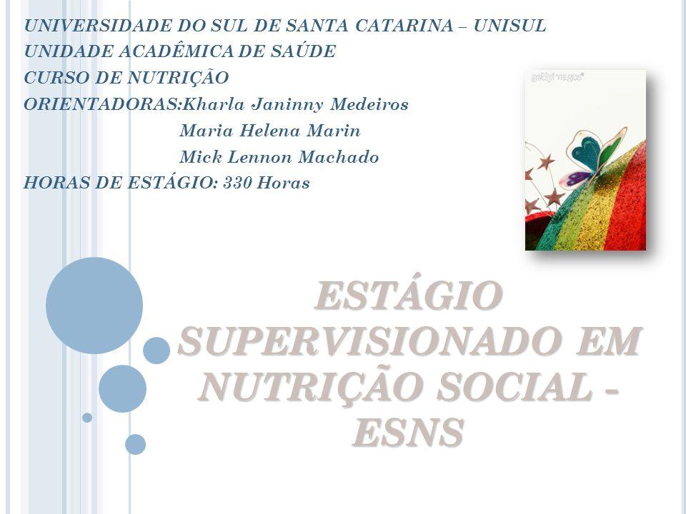 ESTÁGIO SUPERVISIONADO EM NUTRIÇÃO SOCIAL - ESNS UNIVERSIDADE DO SUL DE SANTA CATARINA – UNISUL UNIDADE ACADÊMICA DE SAÚDE CURSO DE NUTRIÇÃO ORIENTADO