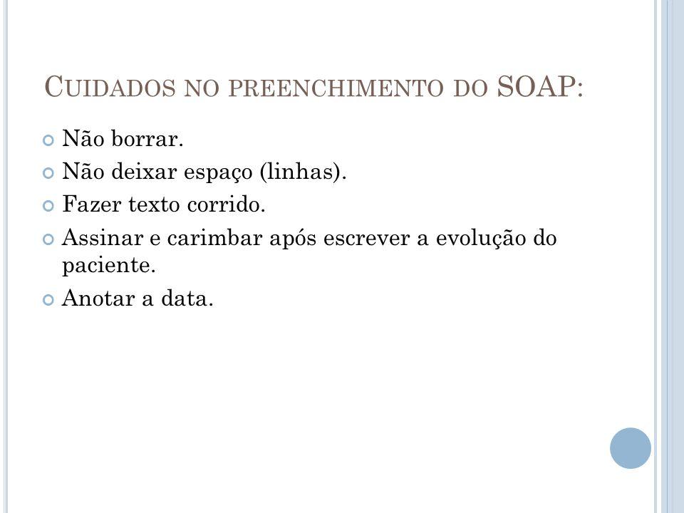C UIDADOS NO PREENCHIMENTO DO SOAP: Não borrar. Não deixar espaço (linhas). Fazer texto corrido. Assinar e carimbar após escrever a evolução do pacien