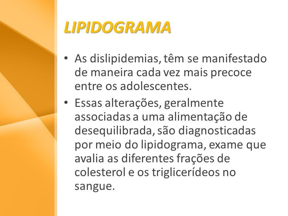 LIPIDOGRAMA As dislipidemias, têm se manifestado de maneira cada vez mais precoce entre os adolescentes. Essas alterações, geralmente associadas a uma