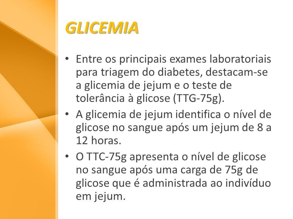 GLICEMIA Entre os principais exames laboratoriais para triagem do diabetes, destacam-se a glicemia de jejum e o teste de tolerância à glicose (TTG-75g