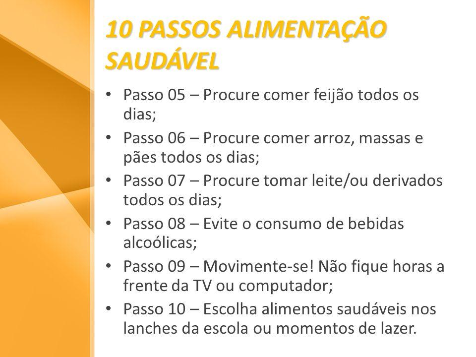 10 PASSOS ALIMENTAÇÃO SAUDÁVEL Passo 05 – Procure comer feijão todos os dias; Passo 06 – Procure comer arroz, massas e pães todos os dias; Passo 07 –