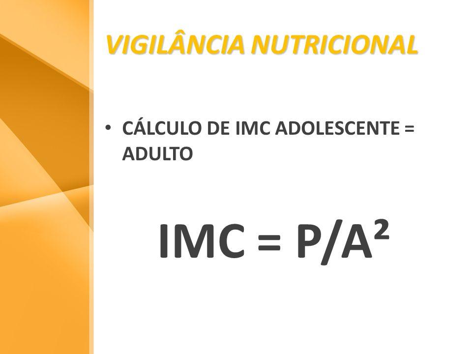 VIGILÂNCIA NUTRICIONAL CÁLCULO DE IMC ADOLESCENTE = ADULTO IMC = P/A²