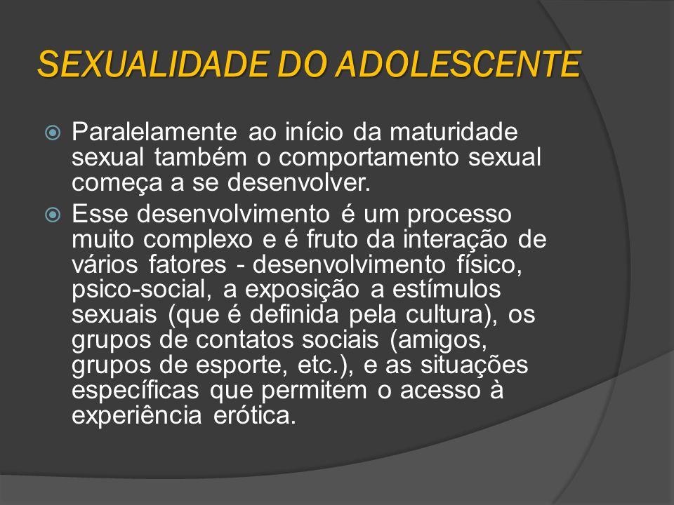 SEXUALIDADE DO ADOLESCENTE Paralelamente ao início da maturidade sexual também o comportamento sexual começa a se desenvolver. Esse desenvolvimento é