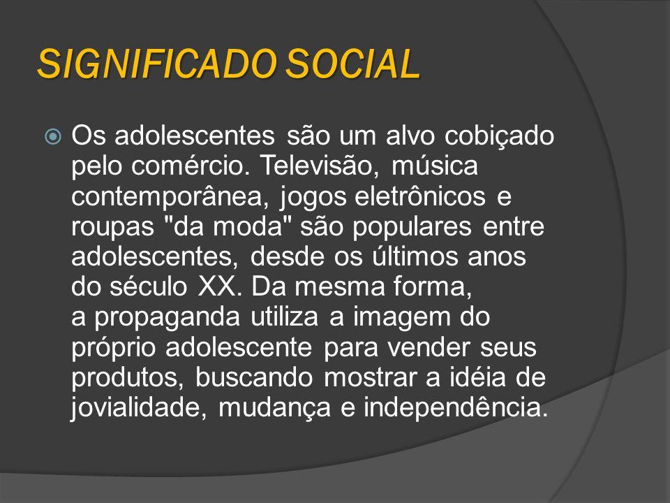 SIGNIFICADO SOCIAL Os adolescentes são um alvo cobiçado pelo comércio. Televisão, música contemporânea, jogos eletrônicos e roupas