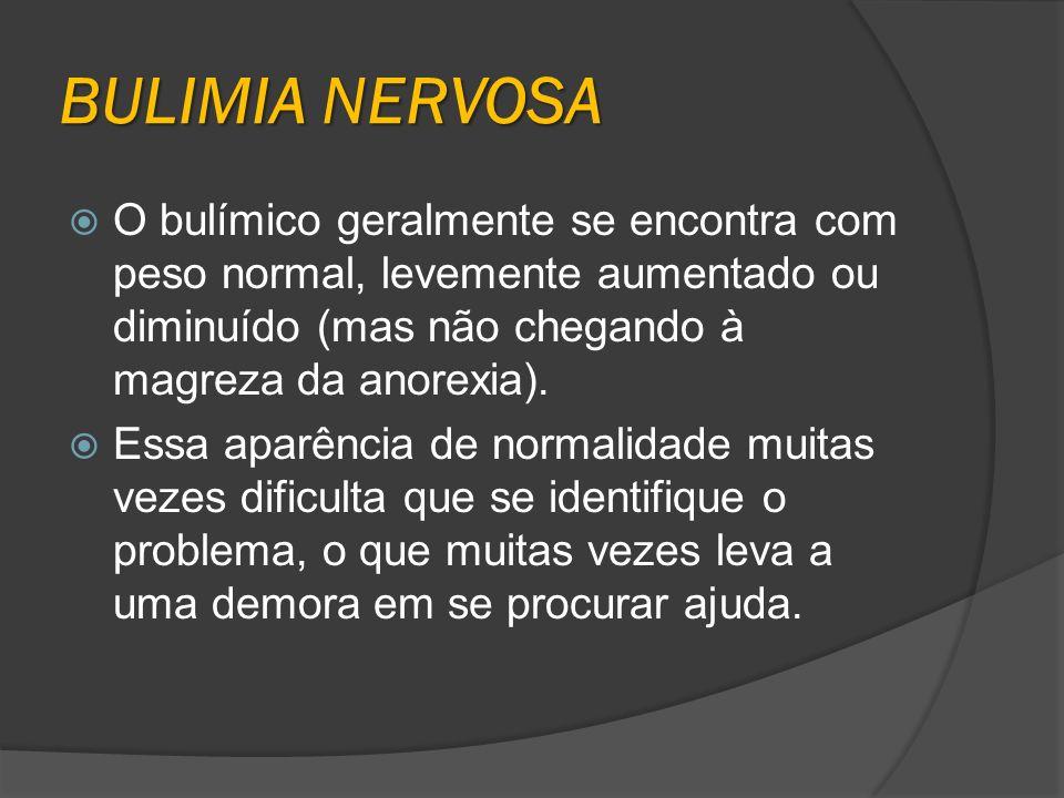 BULIMIA NERVOSA O bulímico geralmente se encontra com peso normal, levemente aumentado ou diminuído (mas não chegando à magreza da anorexia). Essa apa