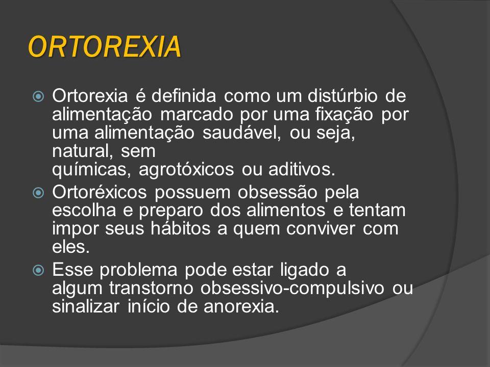 ORTOREXIA Ortorexia é definida como um distúrbio de alimentação marcado por uma fixação por uma alimentação saudável, ou seja, natural, sem químicas,