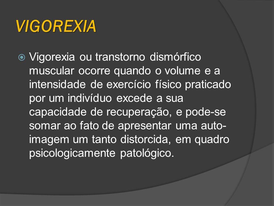 VIGOREXIA Vigorexia ou transtorno dismórfico muscular ocorre quando o volume e a intensidade de exercício físico praticado por um indivíduo excede a s