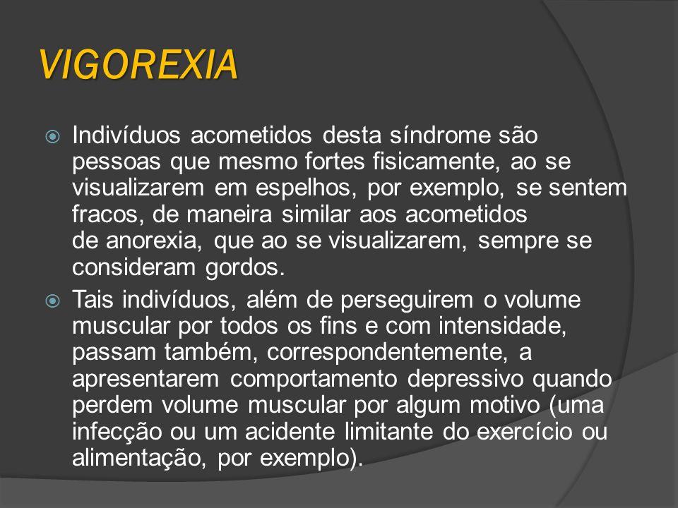VIGOREXIA Indivíduos acometidos desta síndrome são pessoas que mesmo fortes fisicamente, ao se visualizarem em espelhos, por exemplo, se sentem fracos