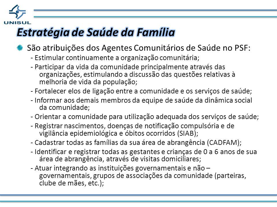 São atribuições dos Agentes Comunitários de Saúde no PSF: - Estimular continuamente a organização comunitária; - Participar da vida da comunidade prin