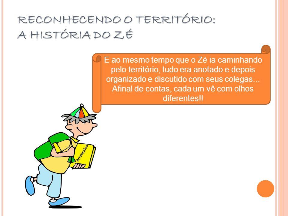 RECONHECENDO O TERRITÓRIO: A HISTÓRIA DO ZÉ E ao mesmo tempo que o Zé ia caminhando pelo território, tudo era anotado e depois organizado e discutido