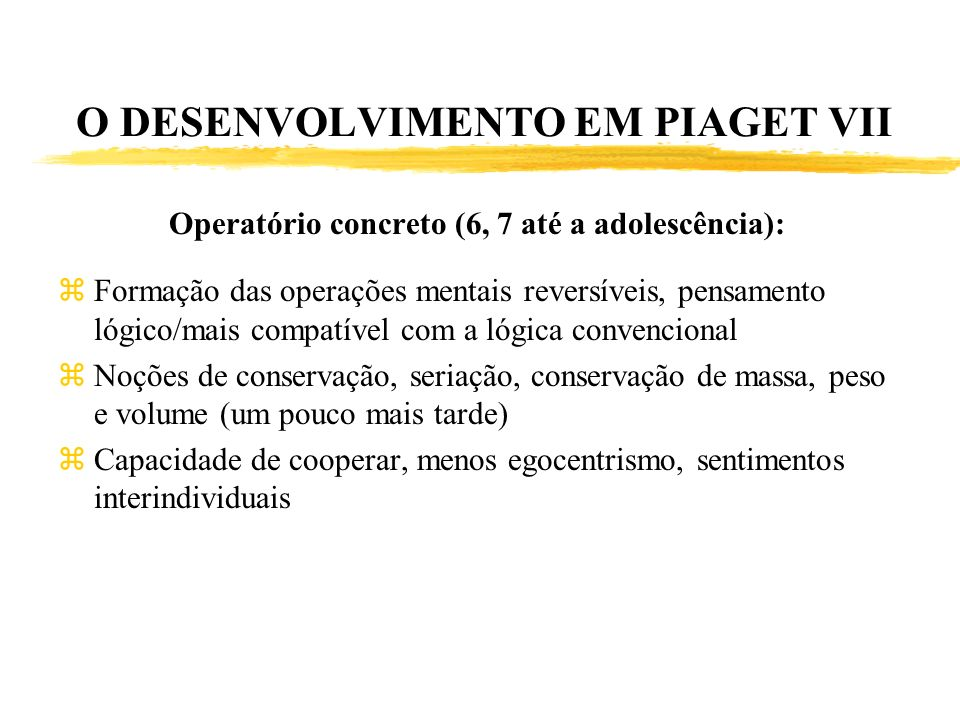 O DESENVOLVIMENTO EM PIAGET VII Operatório concreto (6, 7 até a adolescência): zFormação das operações mentais reversíveis, pensamento lógico/mais com