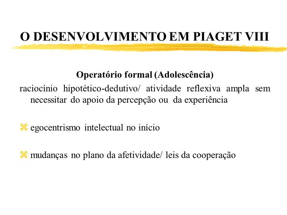 O DESENVOLVIMENTO EM PIAGET VIII Operatório formal (Adolescência) raciocínio hipotético-dedutivo/ atividade reflexiva ampla sem necessitar do apoio da