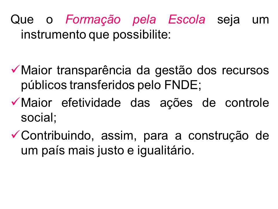 Que o Formação pela Escola seja um instrumento que possibilite: Maior transparência da gestão dos recursos públicos transferidos pelo FNDE; Maior efet