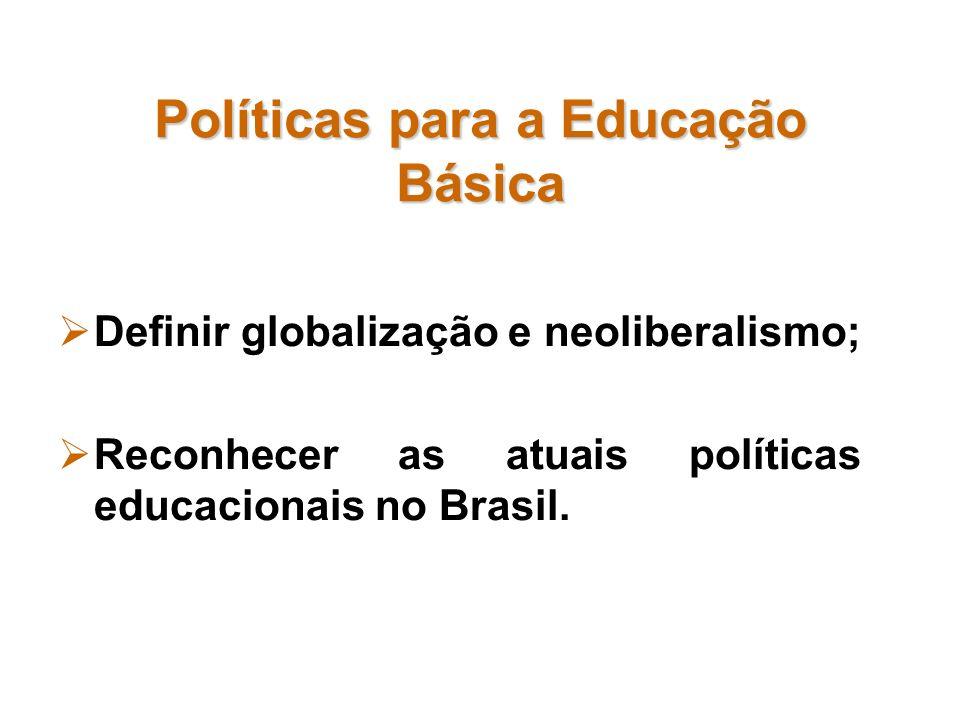 Políticas para a Educação Básica Definir globalização e neoliberalismo; Reconhecer as atuais políticas educacionais no Brasil.