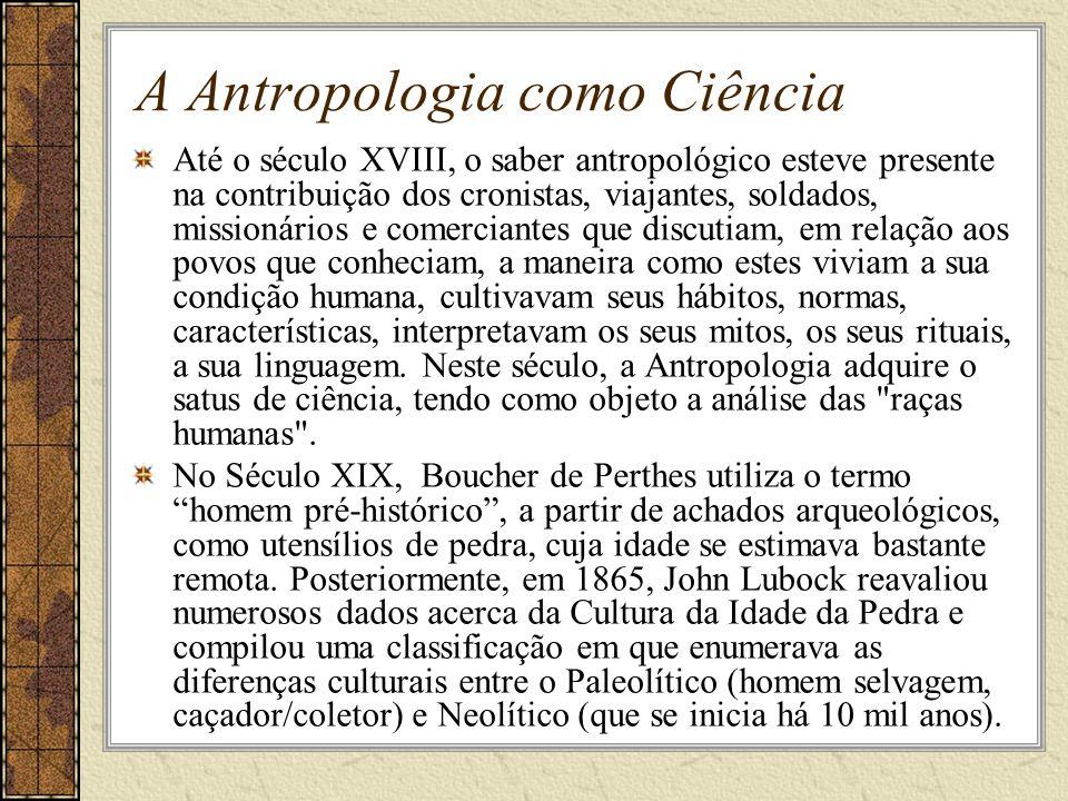 A Antropologia como Ciência Até o século XVIII, o saber antropológico esteve presente na contribuição dos cronistas, viajantes, soldados, missionários