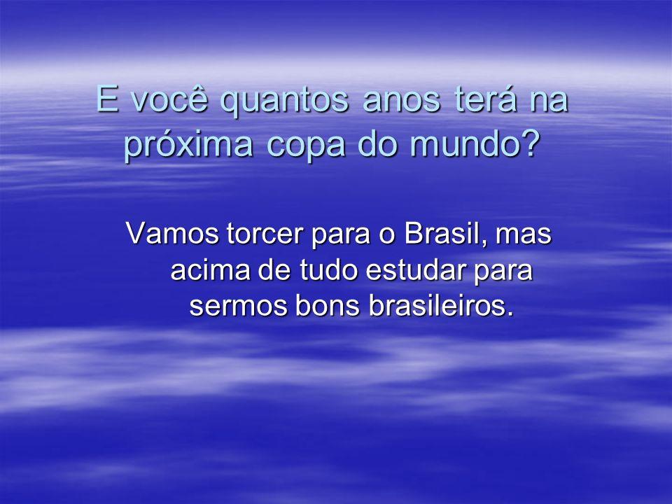E você quantos anos terá na próxima copa do mundo? Vamos torcer para o Brasil, mas acima de tudo estudar para sermos bons brasileiros.
