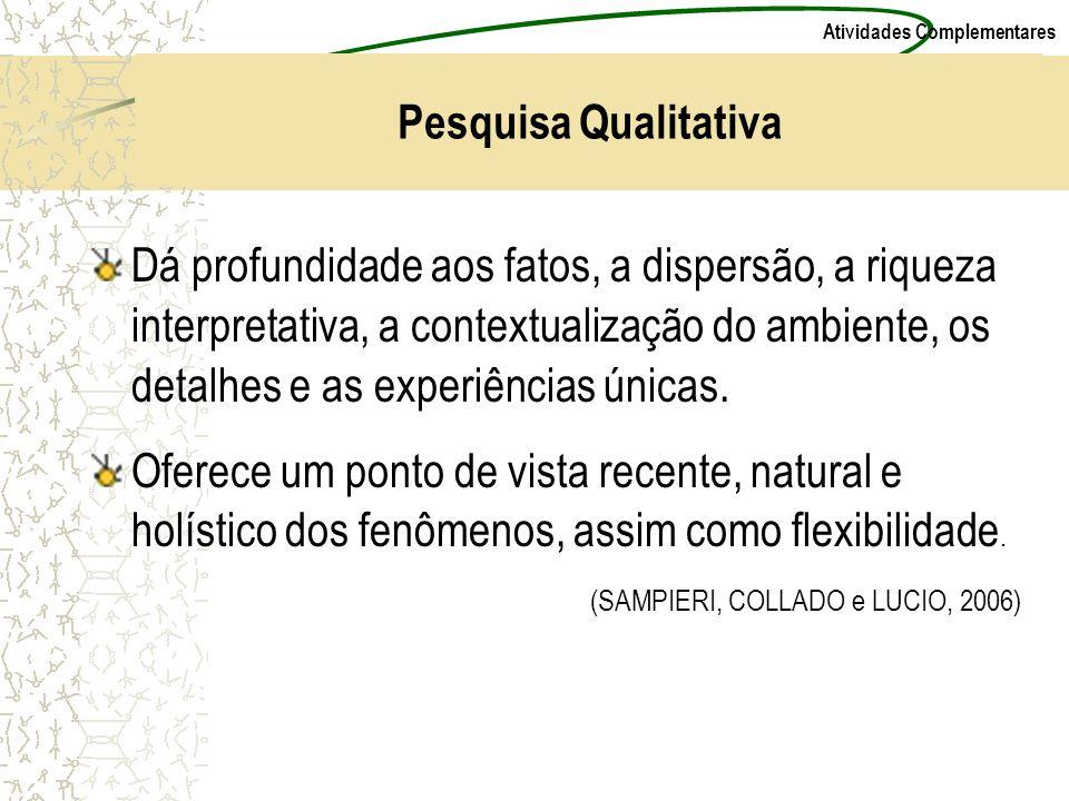 Atividades Complementares Pesquisa Qualitativa Dá profundidade aos fatos, a dispersão, a riqueza interpretativa, a contextualização do ambiente, os de