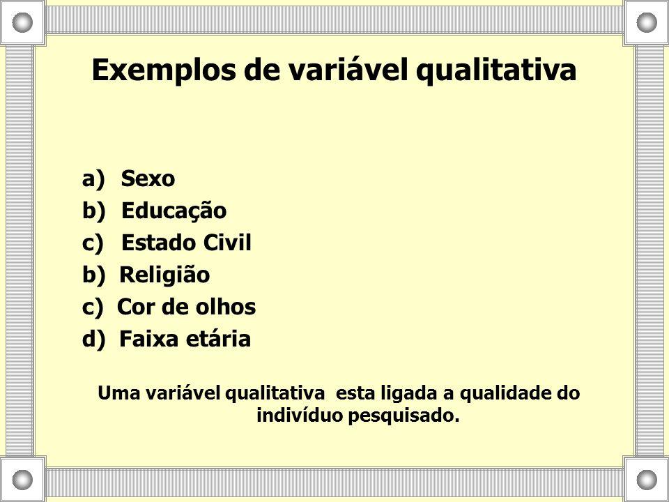 a) a)Sexo b) b)Educação c) c)Estado Civil b) Religião c) Cor de olhos d) Faixa etária Exemplos de variável qualitativa Uma variável qualitativa esta l
