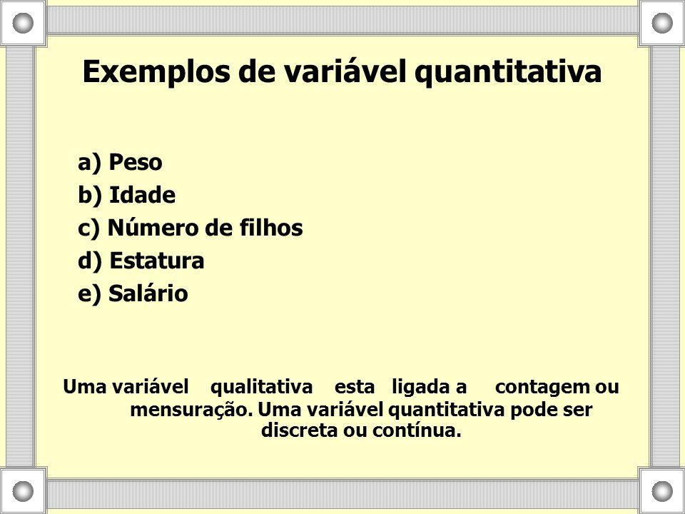 Exemplos de variável quantitativa Uma variável qualitativa esta ligada a contagem ou mensuração. Uma variável quantitativa pode ser discreta ou contín