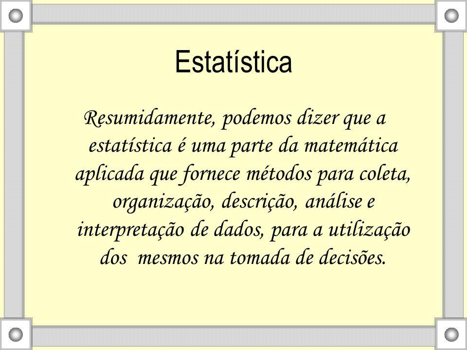 Estatística Resumidamente, podemos dizer que a estatística é uma parte da matemática aplicada que fornece métodos para coleta, organização, descrição,