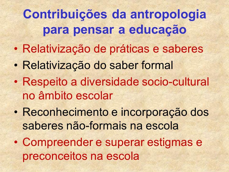 Contribuições da antropologia para pensar a educação Relativização de práticas e saberes Relativização do saber formal Respeito a diversidade socio-cu