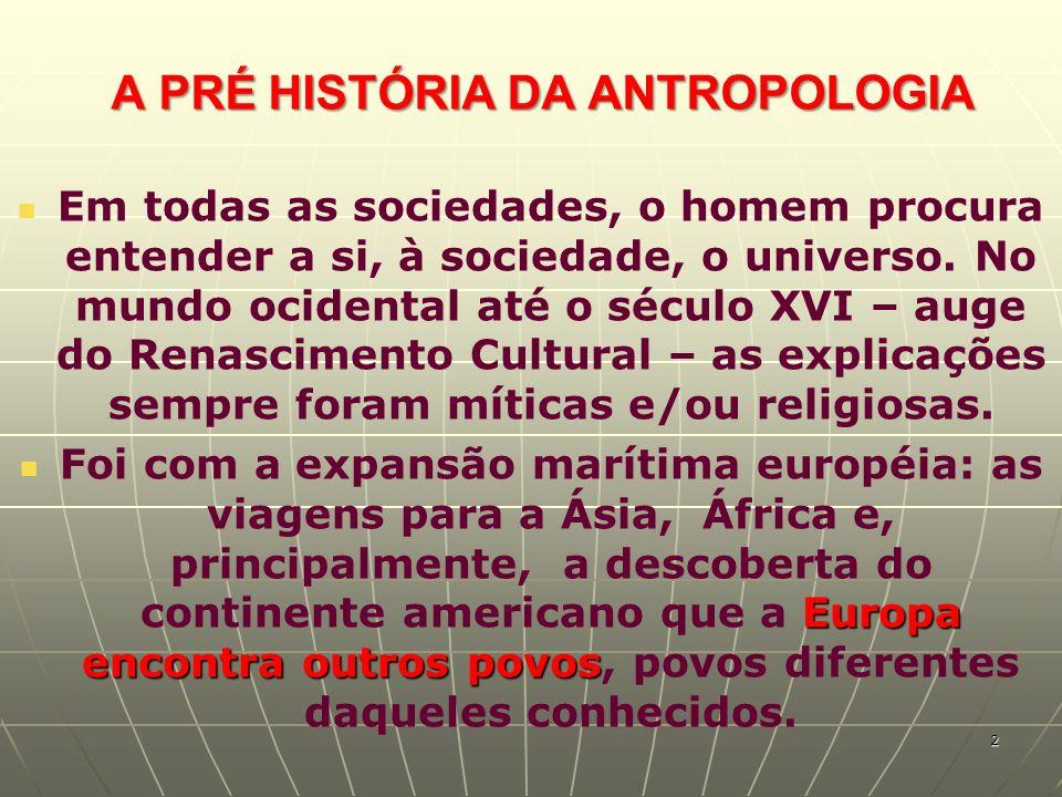 A PRÉ HISTÓRIA DA ANTROPOLOGIA Em todas as sociedades, o homem procura entender a si, à sociedade, o universo. No mundo ocidental até o século XVI – a
