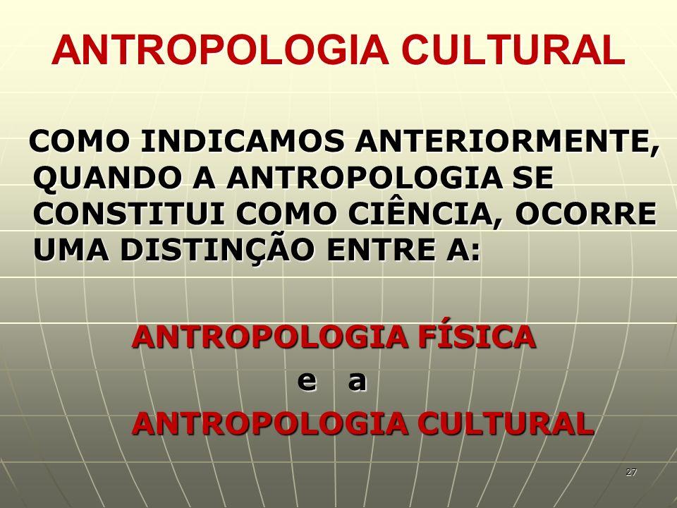 ANTROPOLOGIA CULTURAL COMO INDICAMOS ANTERIORMENTE, QUANDO A ANTROPOLOGIA SE CONSTITUI COMO CIÊNCIA, OCORRE UMA DISTINÇÃO ENTRE A: COMO INDICAMOS ANTE