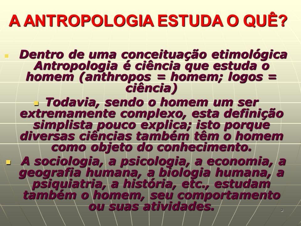 A ANTROPOLOGIA ESTUDA O QUÊ? Dentro de uma conceituação etimológica Antropologia é ciência que estuda o homem (anthropos = homem; logos = ciência) Den