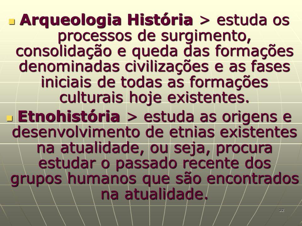 Arqueologia História > estuda os processos de surgimento, consolidação e queda das formações denominadas civilizações e as fases iniciais de todas as