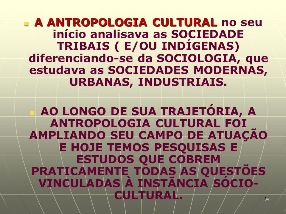 A ANTROPOLOGIA CULTURAL A ANTROPOLOGIA CULTURAL no seu início analisava as SOCIEDADE TRIBAIS ( E/OU INDÍGENAS) diferenciando-se da SOCIOLOGIA, que est
