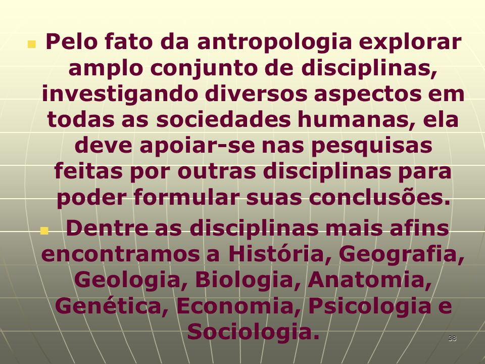 Pelo fato da antropologia explorar amplo conjunto de disciplinas, investigando diversos aspectos em todas as sociedades humanas, ela deve apoiar-se na