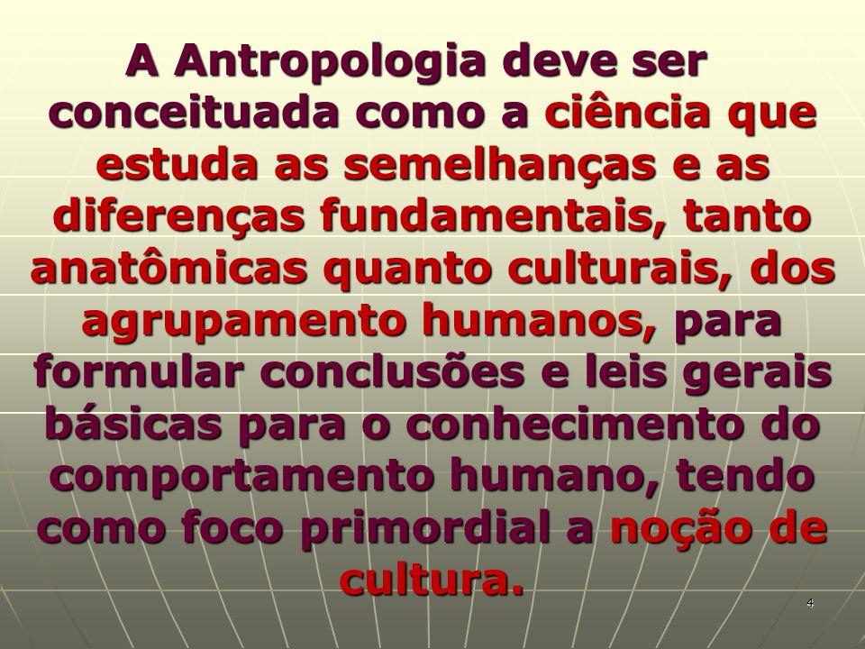 A Antropologia deve ser conceituada como a ciência que estuda as semelhanças e as diferenças fundamentais, tanto anatômicas quanto culturais, dos agru