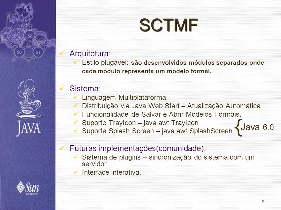 6 SCTMF Arquitetura: Estilo plugável: são desenvolvidos módulos separados onde cada módulo representa um modelo formal. Sistema: Linguagem Multiplataf