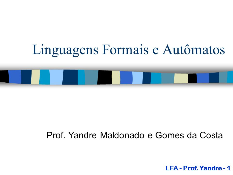 Linguagens Formais e Autômatos Prof. Yandre Maldonado e Gomes da Costa LFA - Prof. Yandre - 1