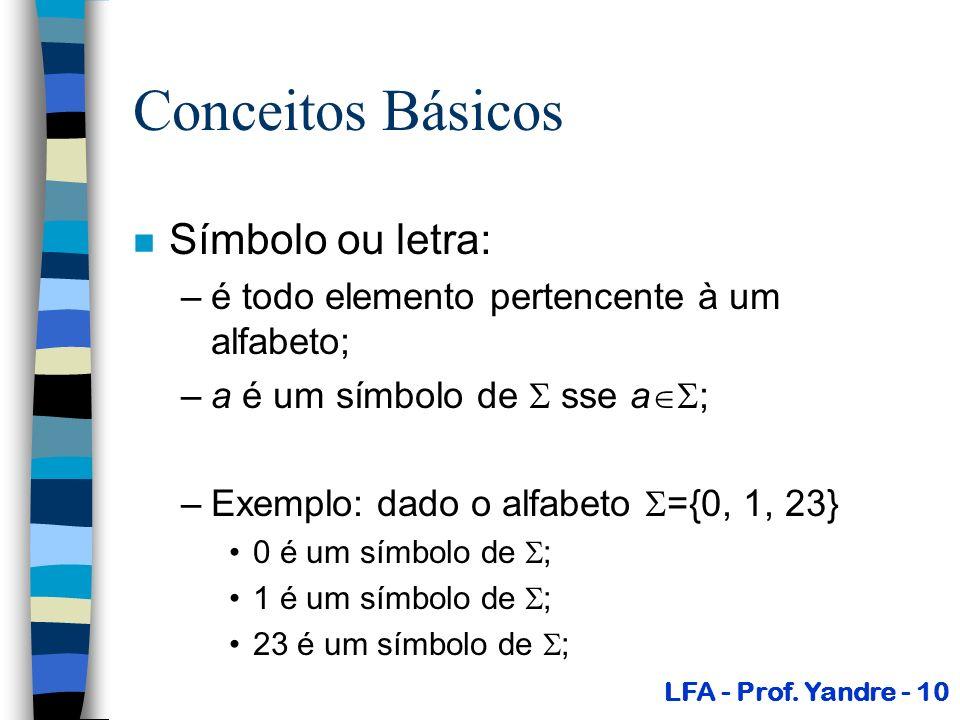 Conceitos Básicos n Símbolo ou letra: –é todo elemento pertencente à um alfabeto; –a é um símbolo de sse a ; –Exemplo: dado o alfabeto ={0, 1, 23} 0 é