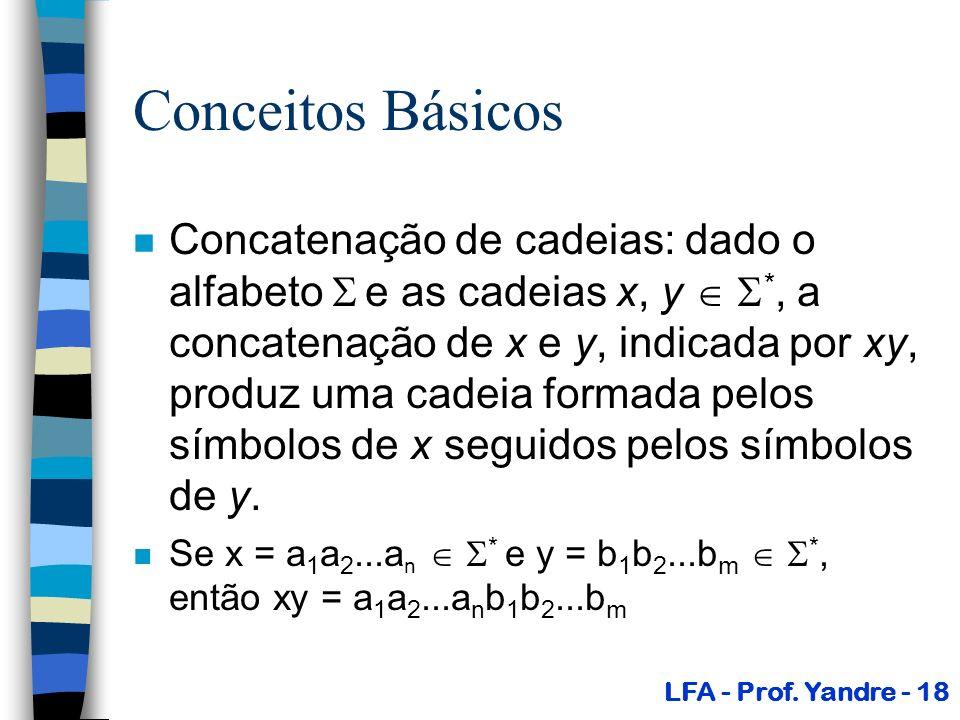 Conceitos Básicos n Concatenação de cadeias: dado o alfabeto e as cadeias x, y *, a concatenação de x e y, indicada por xy, produz uma cadeia formada