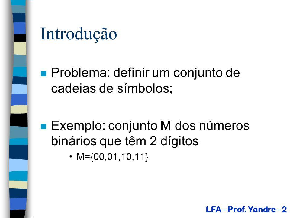 Introdução n Problema: definir um conjunto de cadeias de símbolos; n Exemplo: conjunto M dos números binários que têm 2 dígitos M={00,01,10,11} LFA -
